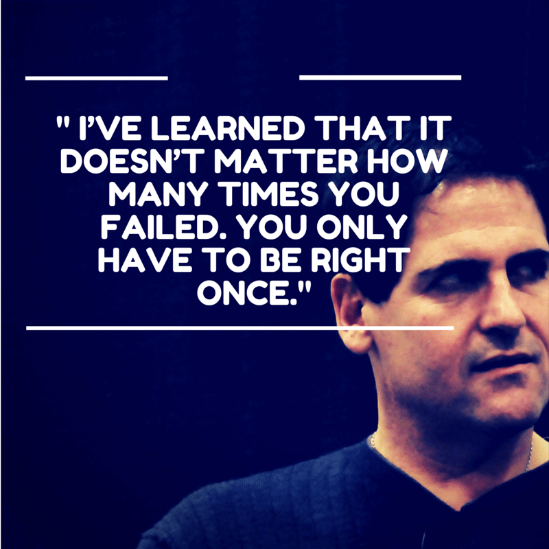 "Mark Cuban: "" I've learned that it doesn't matter how many times you failed, you only have to be right once"""